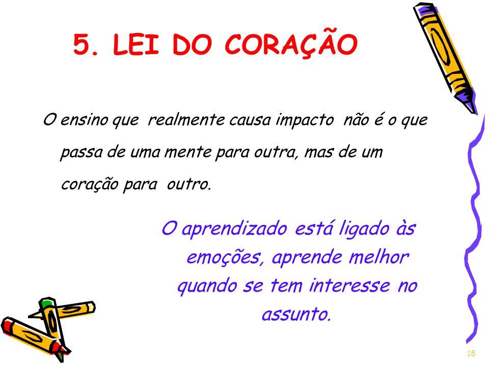 5. LEI DO CORAÇÃO O ensino que realmente causa impacto não é o que passa de uma mente para outra, mas de um coração para outro.
