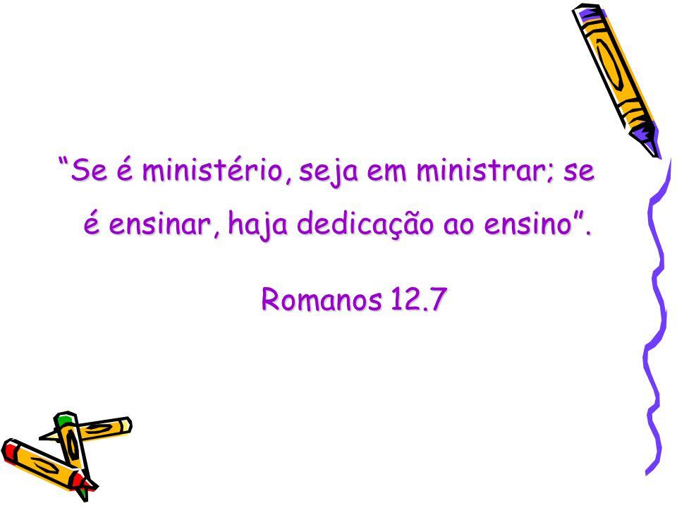 Se é ministério, seja em ministrar; se é ensinar, haja dedicação ao ensino .