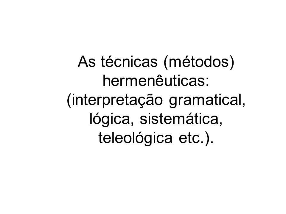 As técnicas (métodos) hermenêuticas: (interpretação gramatical, lógica, sistemática, teleológica etc.).