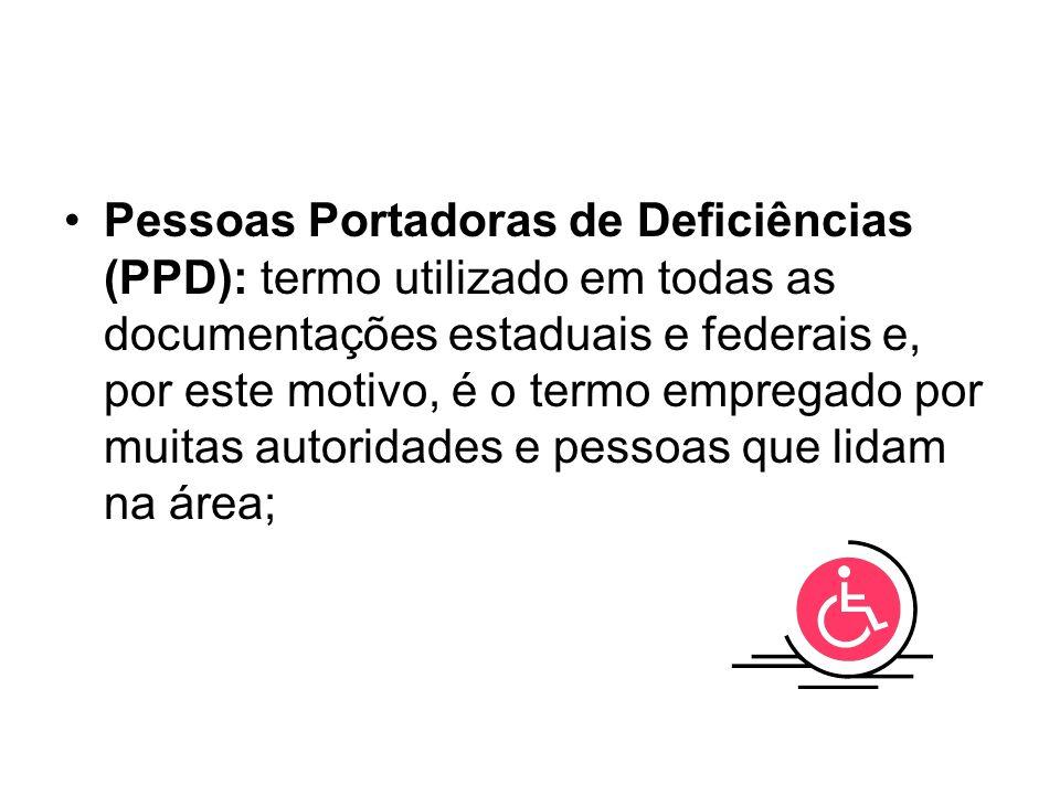 Pessoas Portadoras de Deficiências (PPD): termo utilizado em todas as documentações estaduais e federais e, por este motivo, é o termo empregado por muitas autoridades e pessoas que lidam na área;