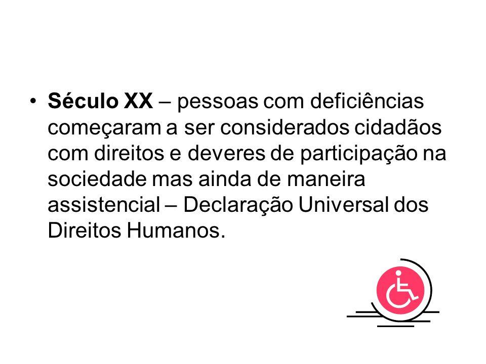 Século XX – pessoas com deficiências começaram a ser considerados cidadãos com direitos e deveres de participação na sociedade mas ainda de maneira assistencial – Declaração Universal dos Direitos Humanos.