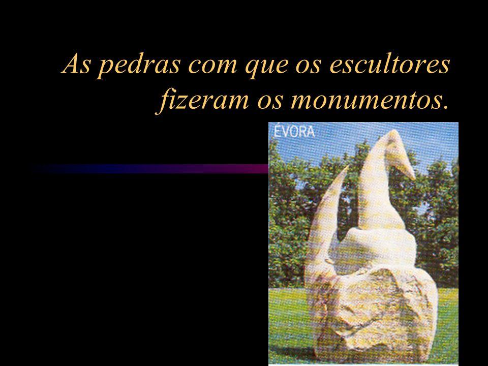 As pedras com que os escultores fizeram os monumentos.