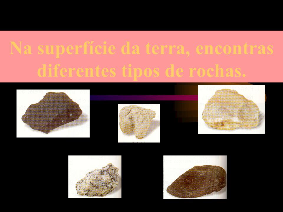 Na superfície da terra, encontras diferentes tipos de rochas.