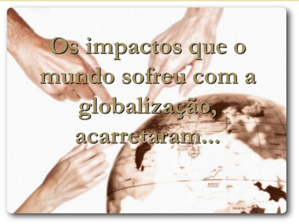 Os impactos que o mundo sofreu com a globalização, acarretaram...