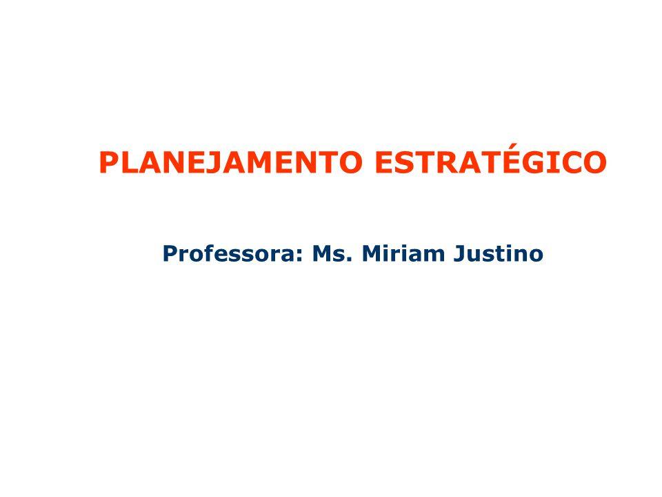 PLANEJAMENTO ESTRATÉGICO Professora: Ms. Miriam Justino