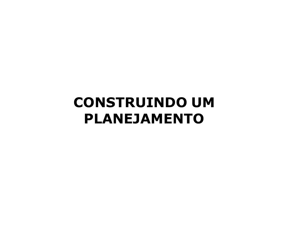 CONSTRUINDO UM PLANEJAMENTO