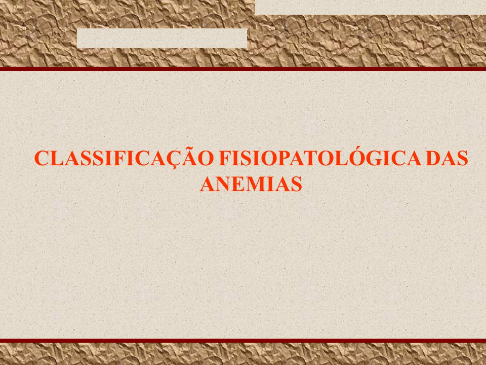 CLASSIFICAÇÃO FISIOPATOLÓGICA DAS ANEMIAS