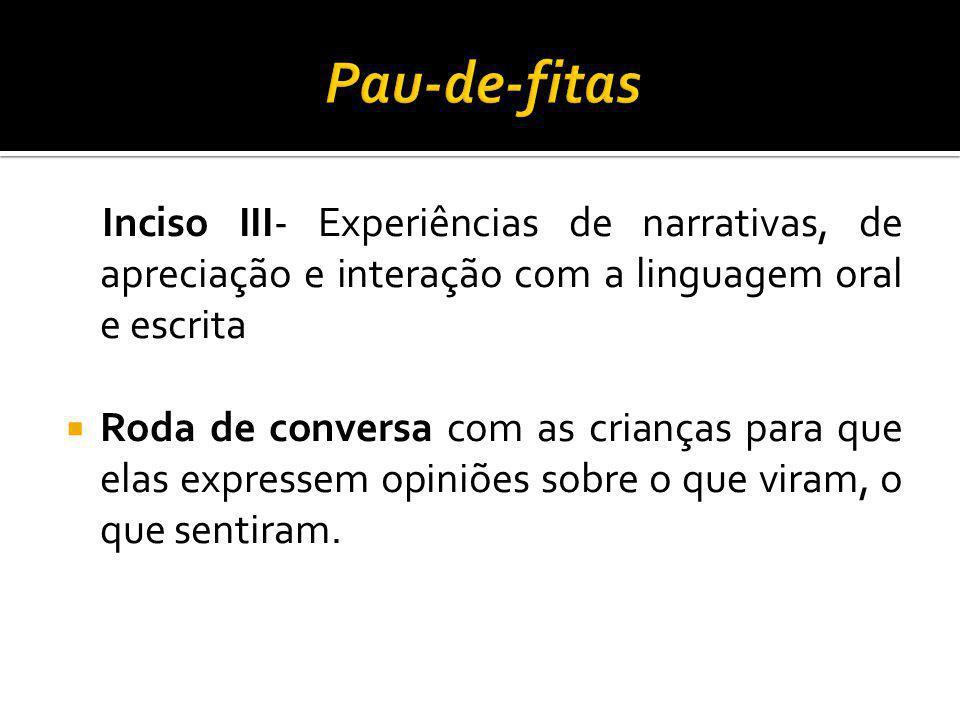 Pau-de-fitas Inciso III- Experiências de narrativas, de apreciação e interação com a linguagem oral e escrita.
