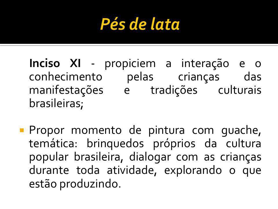 Pés de lata Inciso XI - propiciem a interação e o conhecimento pelas crianças das manifestações e tradições culturais brasileiras;