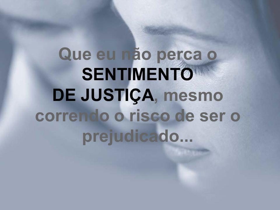 Que eu não perca o SENTIMENTO DE JUSTIÇA, mesmo correndo o risco de ser o prejudicado...