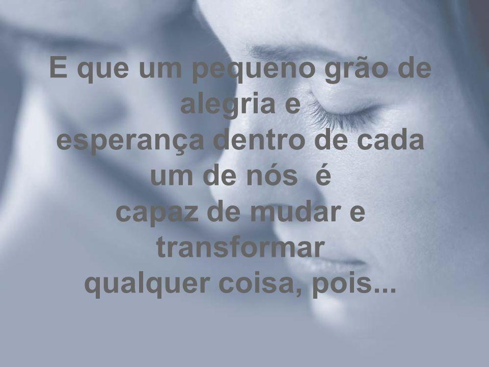 E que um pequeno grão de alegria e esperança dentro de cada um de nós é capaz de mudar e transformar qualquer coisa, pois...