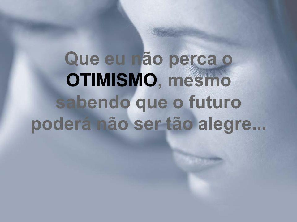 Que eu não perca o OTIMISMO, mesmo sabendo que o futuro poderá não ser tão alegre...