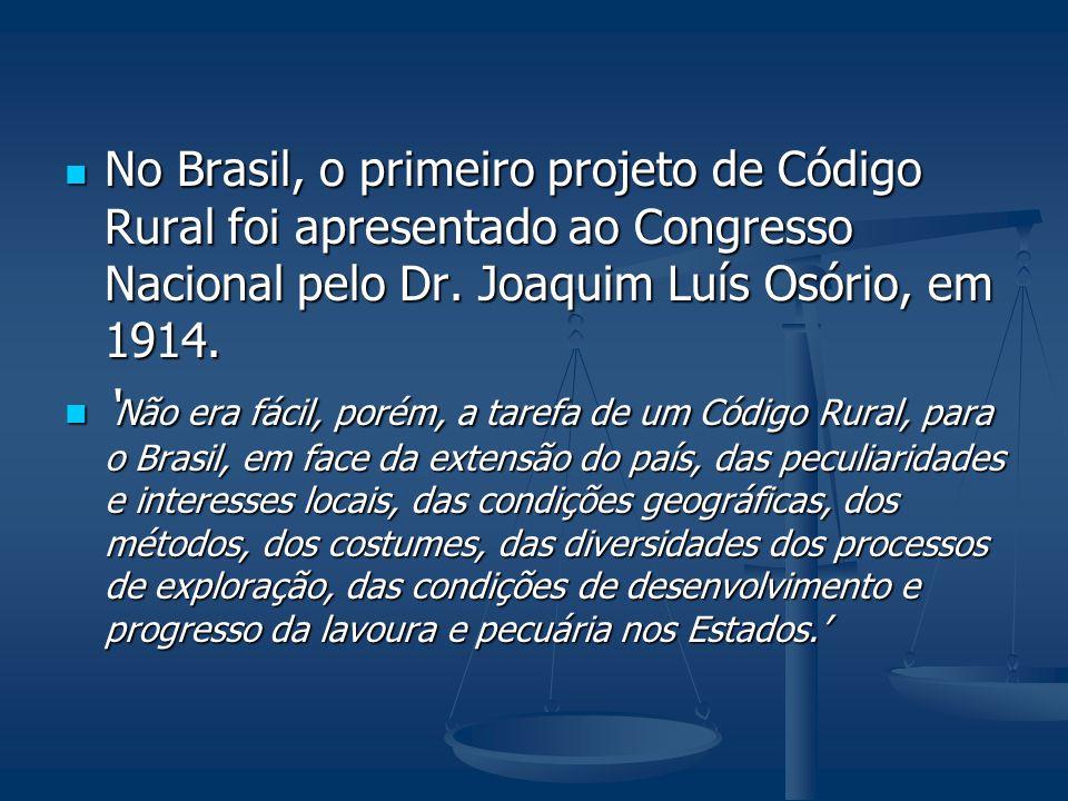 No Brasil, o primeiro projeto de Código Rural foi apresentado ao Congresso Nacional pelo Dr. Joaquim Luís Osório, em 1914.