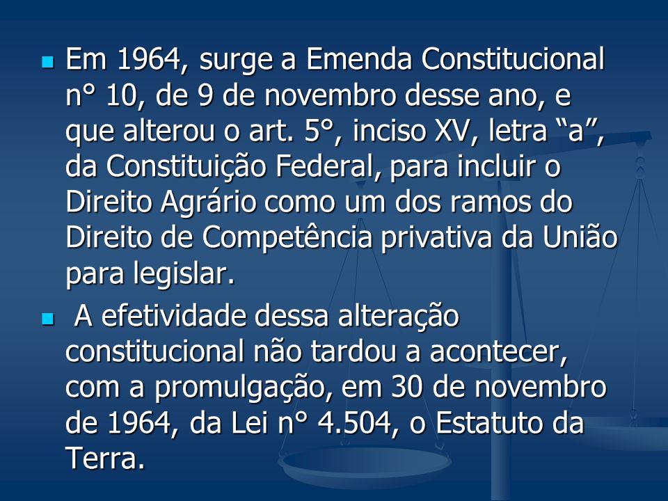 Em 1964, surge a Emenda Constitucional n° 10, de 9 de novembro desse ano, e que alterou o art. 5°, inciso XV, letra a , da Constituição Federal, para incluir o Direito Agrário como um dos ramos do Direito de Competência privativa da União para legislar.