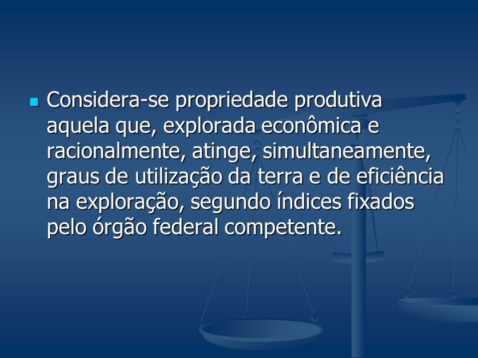 Considera-se propriedade produtiva aquela que, explorada econômica e racionalmente, atinge, simultaneamente, graus de utilização da terra e de eficiência na exploração, segundo índices fixados pelo órgão federal competente.