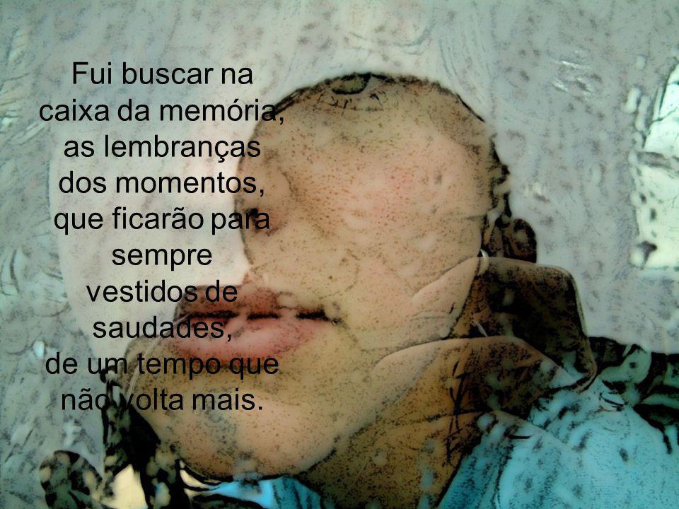 Fui buscar na caixa da memória, as lembranças dos momentos,