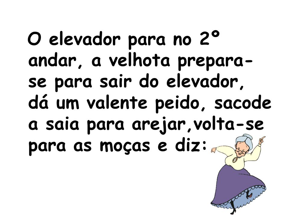 O elevador para no 2º andar, a velhota prepara-se para sair do elevador, dá um valente peido, sacode a saia para arejar,volta-se para as moças e diz: