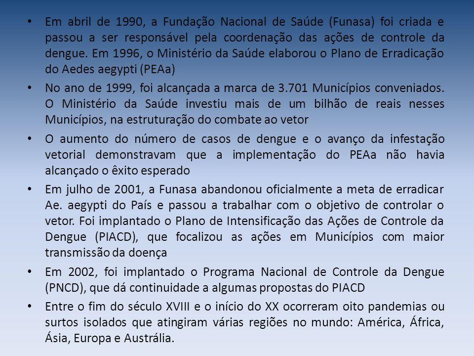 Em abril de 1990, a Fundação Nacional de Saúde (Funasa) foi criada e passou a ser responsável pela coordenação das ações de controle da dengue. Em 1996, o Ministério da Saúde elaborou o Plano de Erradicação do Aedes aegypti (PEAa)