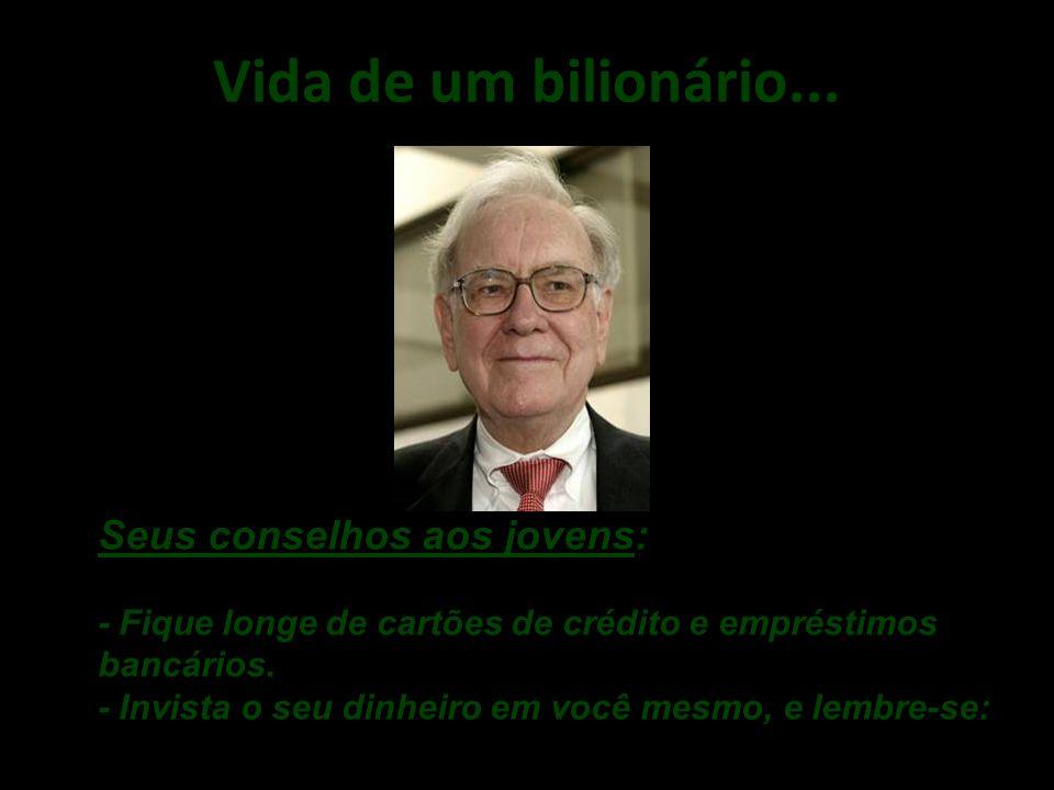 Vida de um bilionário... . Seus conselhos aos jovens: - Fique longe de cartões de crédito e empréstimos bancários.