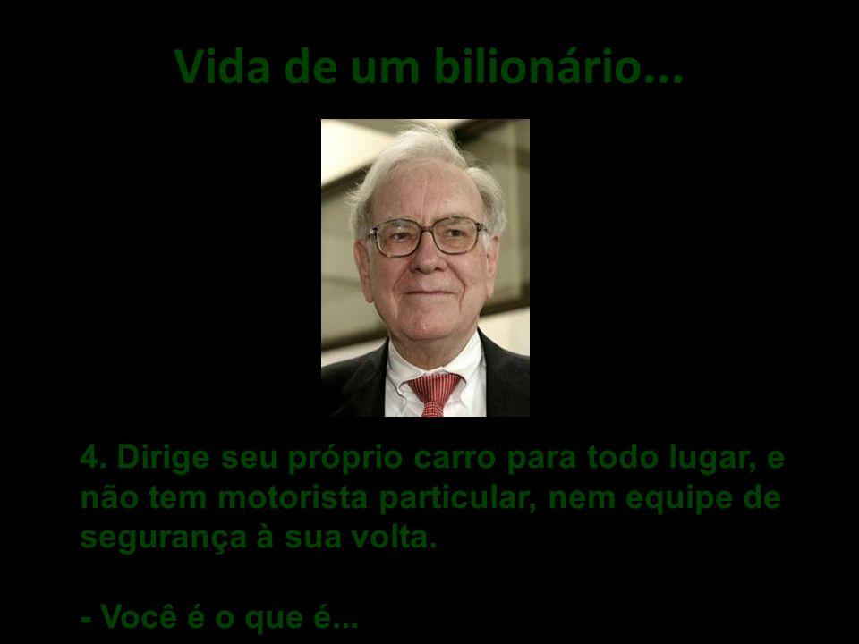 Vida de um bilionário... - Você é o que é...