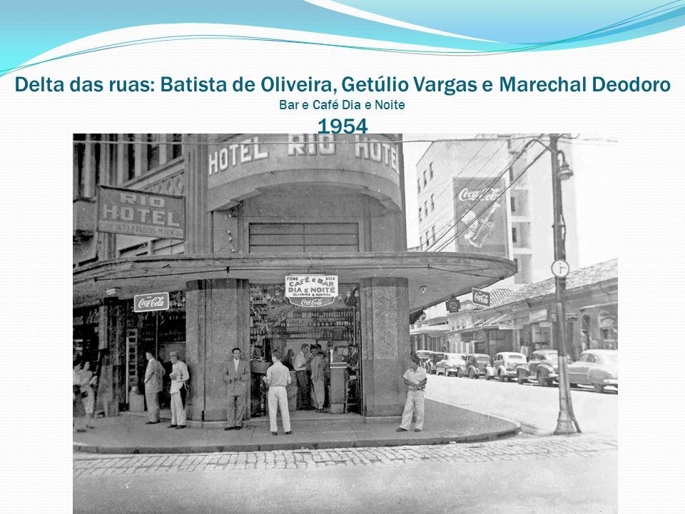 Delta das ruas: Batista de Oliveira, Getúlio Vargas e Marechal Deodoro Bar e Café Dia e Noite 1954