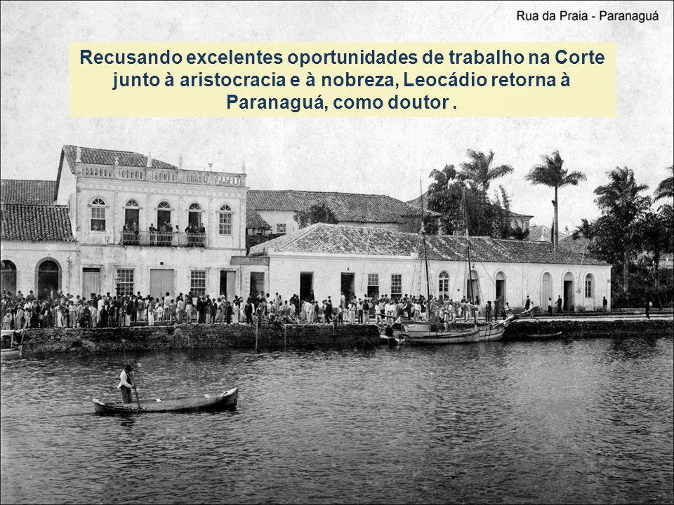 Recusando excelentes oportunidades de trabalho na Corte junto à aristocracia e à nobreza, Leocádio retorna à Paranaguá, como doutor .