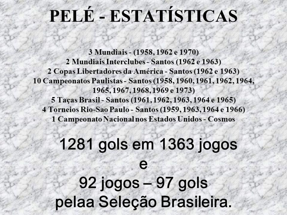 PELÉ - ESTATÍSTICAS 3 Mundiais - (1958, 1962 e 1970) 2 Mundiais Interclubes - Santos (1962 e 1963) 2 Copas Libertadores da América - Santos (1962 e 1963) 10 Campeonatos Paulistas - Santos (1958, 1960, 1961, 1962, 1964, 1965, 1967, 1968, 1969 e 1973) 5 Taças Brasil - Santos (1961, 1962, 1963, 1964 e 1965) 4 Torneios Rio-Sao Paulo - Santos (1959, 1963, 1964 e 1966) 1 Campeonato Nacional nos Estados Unidos - Cosmos 1281 gols em 1363 jogos e 92 jogos – 97 gols pelaa Seleção Brasileira.