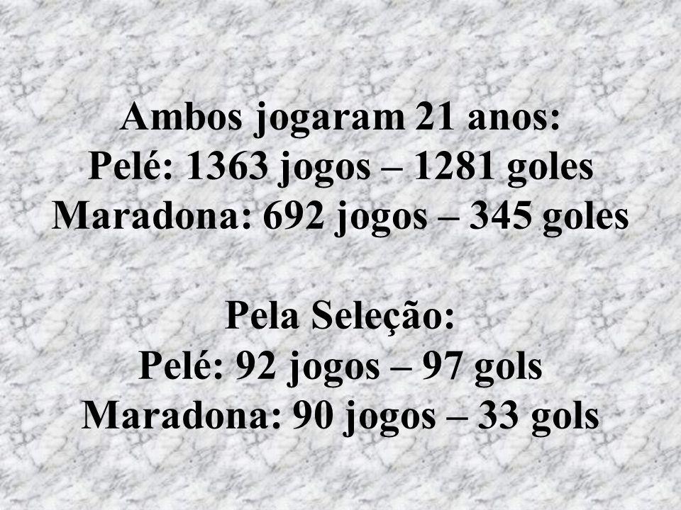 Ambos jogaram 21 anos: Pelé: 1363 jogos – 1281 goles Maradona: 692 jogos – 345 goles Pela Seleção: Pelé: 92 jogos – 97 gols Maradona: 90 jogos – 33 gols