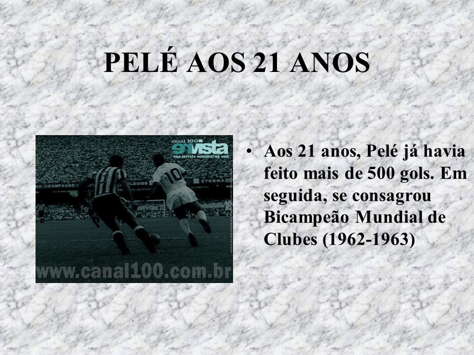 PELÉ AOS 21 ANOS Aos 21 anos, Pelé já havia feito mais de 500 gols.