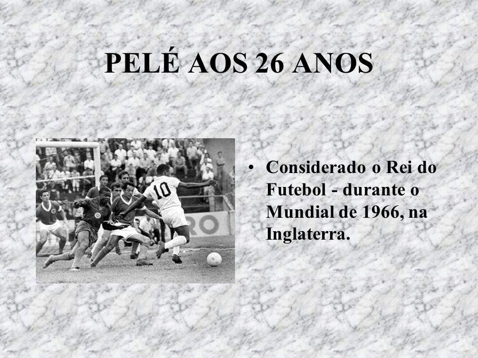 PELÉ AOS 26 ANOS Considerado o Rei do Futebol - durante o Mundial de 1966, na Inglaterra.