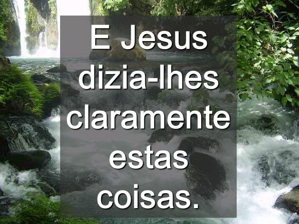 E Jesus dizia-lhes claramenteestas coisas.