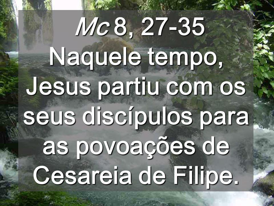 Mc 8, 27-35 Naquele tempo, Jesus partiu com os seus discípulos para as povoações de Cesareia de Filipe.