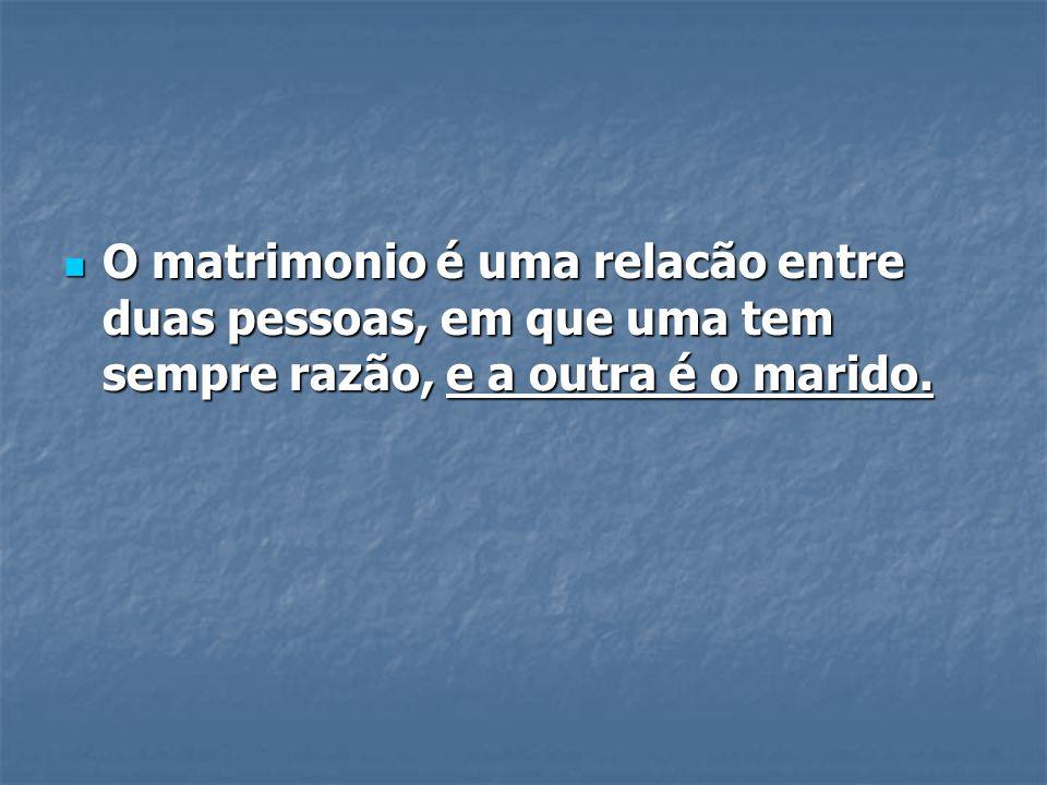 O matrimonio é uma relacão entre duas pessoas, em que uma tem sempre razão, e a outra é o marido.