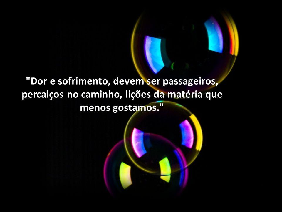 Dor e sofrimento, devem ser passageiros, percalços no caminho, lições da matéria que menos gostamos.