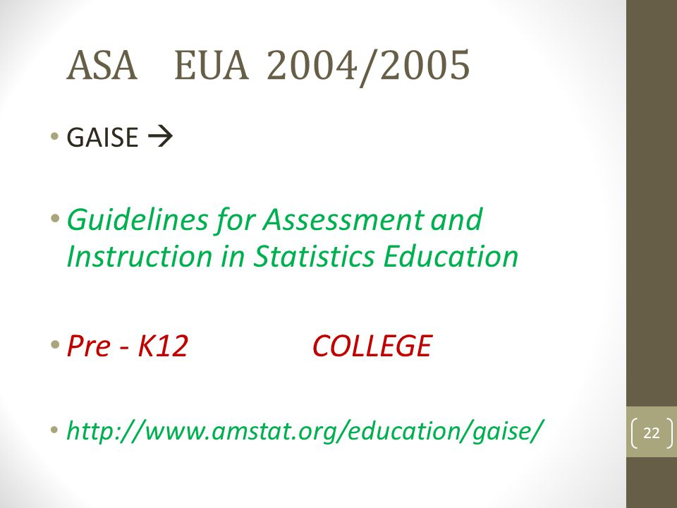 ASA EUA 2004/2005 GAISE  Guidelines for Assessment and Instruction in Statistics Education. Pre - K12 COLLEGE.
