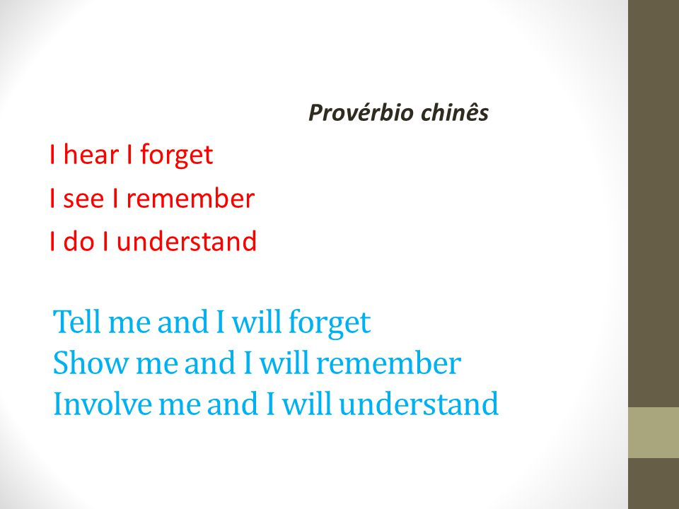 Provérbio chinês I hear I forget I see I remember I do I understand
