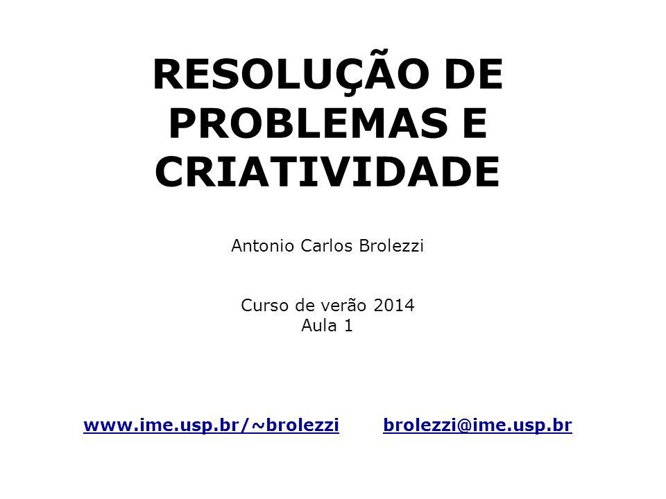 RESOLUÇÃO DE PROBLEMAS E CRIATIVIDADE Antonio Carlos Brolezzi Curso de verão 2014 Aula 1 www.ime.usp.br/~brolezzi brolezzi@ime.usp.br