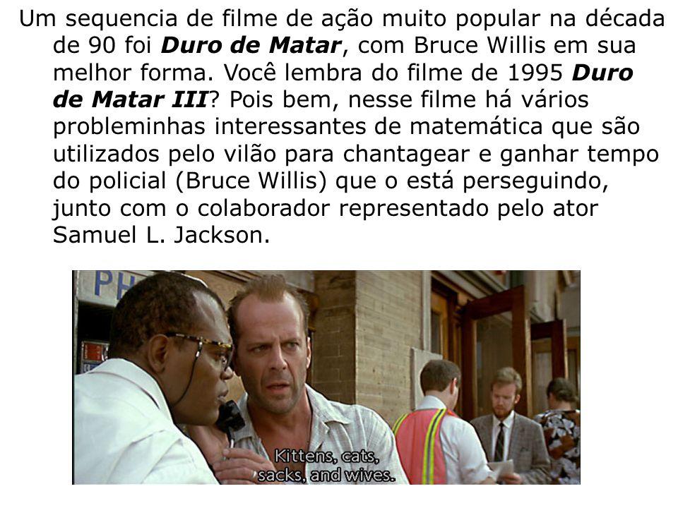Um sequencia de filme de ação muito popular na década de 90 foi Duro de Matar, com Bruce Willis em sua melhor forma. Você lembra do filme de 1995 Duro de Matar III Pois bem, nesse filme há vários probleminhas interessantes de matemática que são utilizados pelo vilão para chantagear e ganhar tempo do policial (Bruce Willis) que o está perseguindo, junto com o colaborador representado pelo ator Samuel L. Jackson.