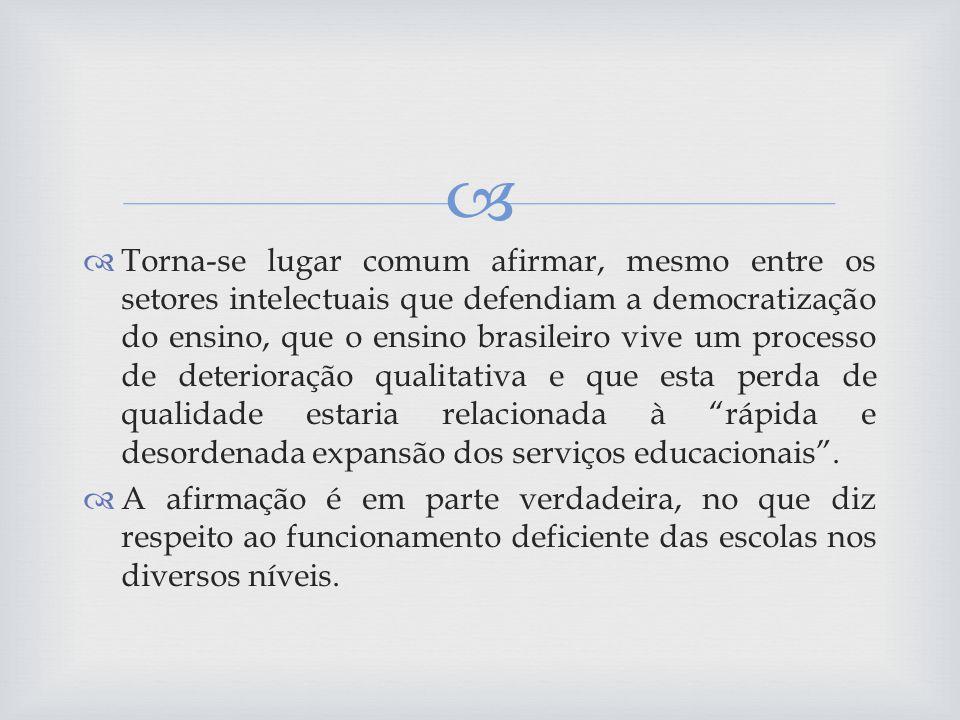 Torna-se lugar comum afirmar, mesmo entre os setores intelectuais que defendiam a democratização do ensino, que o ensino brasileiro vive um processo de deterioração qualitativa e que esta perda de qualidade estaria relacionada à rápida e desordenada expansão dos serviços educacionais .