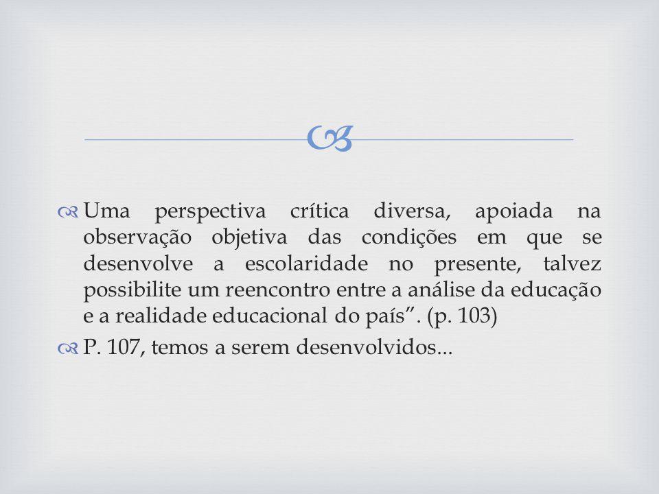 Uma perspectiva crítica diversa, apoiada na observação objetiva das condições em que se desenvolve a escolaridade no presente, talvez possibilite um reencontro entre a análise da educação e a realidade educacional do país . (p. 103)