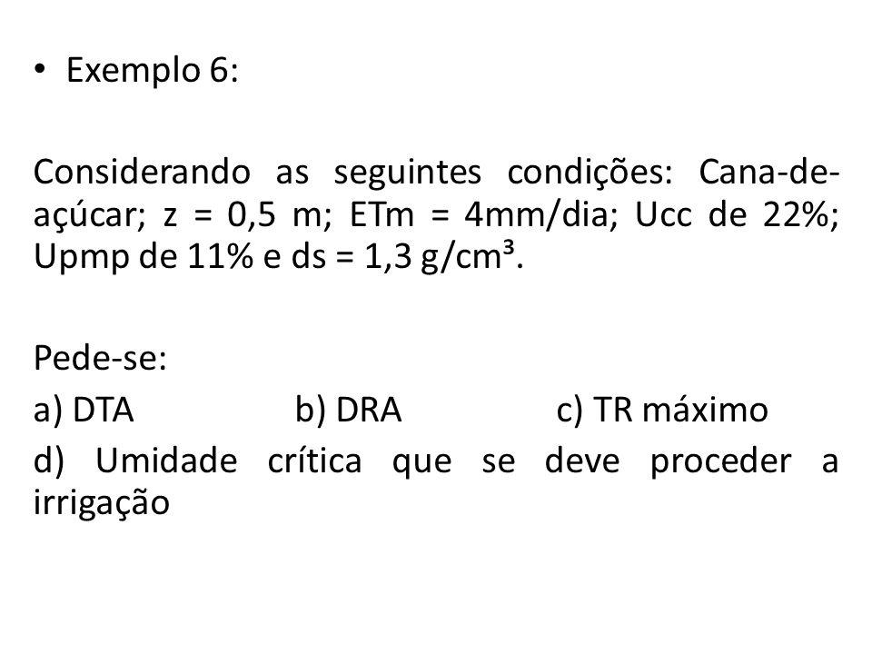 Exemplo 6: Considerando as seguintes condições: Cana-de-açúcar; z = 0,5 m; ETm = 4mm/dia; Ucc de 22%; Upmp de 11% e ds = 1,3 g/cm³.