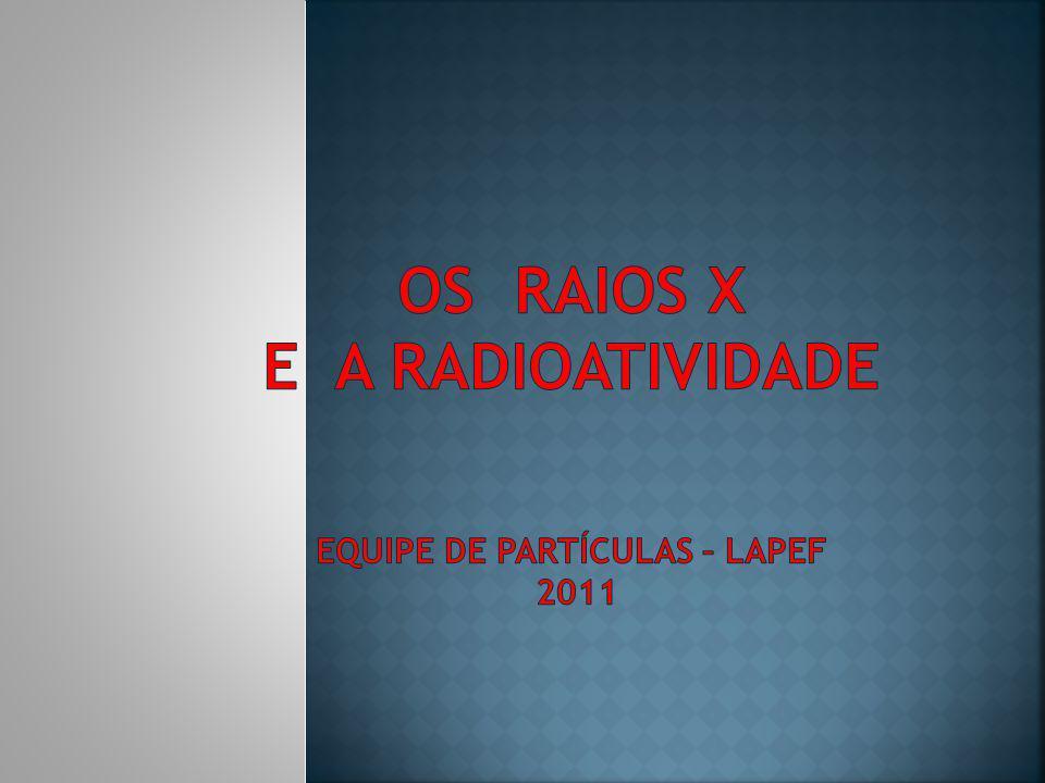 OS RAIOS X E A RADIOATIVIDADE equipe de partículas – lapeF 2011