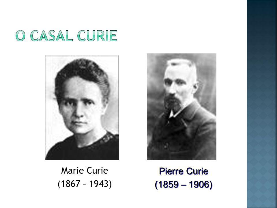 O casal Curie Marie Curie (1867 – 1943) Pierre Curie (1859 – 1906)