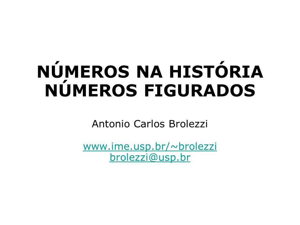 NÚMEROS NA HISTÓRIA NÚMEROS FIGURADOS Antonio Carlos Brolezzi www. ime
