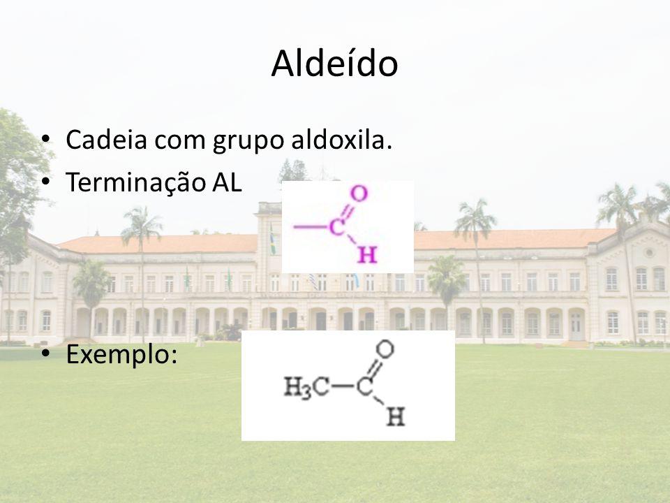 Aldeído Cadeia com grupo aldoxila. Terminação AL Exemplo: