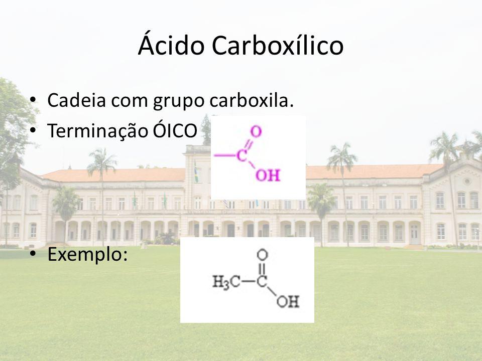 Ácido Carboxílico Cadeia com grupo carboxila. Terminação ÓICO Exemplo:
