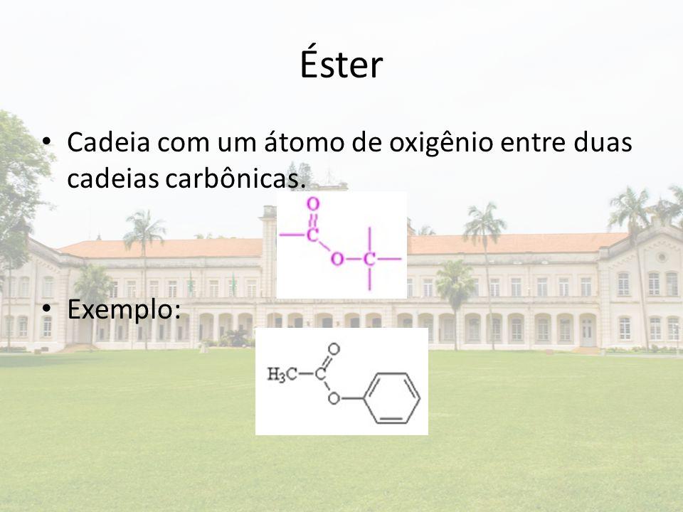 Éster Cadeia com um átomo de oxigênio entre duas cadeias carbônicas.