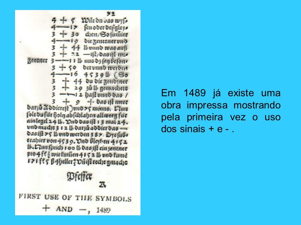Em 1489 já existe uma obra impressa mostrando pela primeira vez o uso dos sinais + e - .