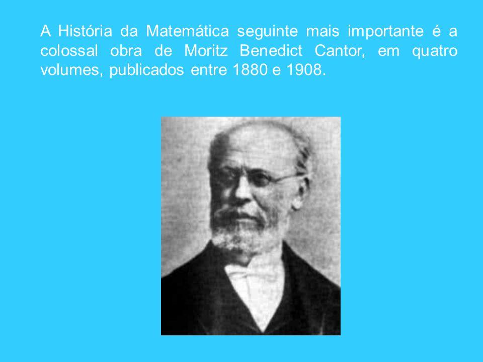 A História da Matemática seguinte mais importante é a colossal obra de Moritz Benedict Cantor, em quatro volumes, publicados entre 1880 e 1908.