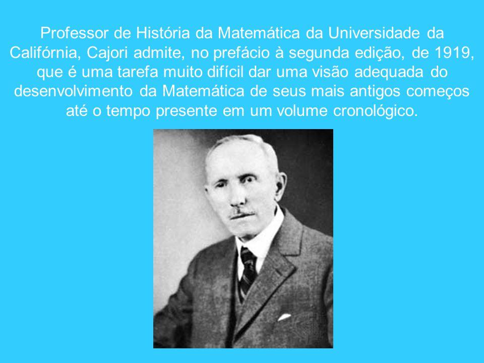 Professor de História da Matemática da Universidade da Califórnia, Cajori admite, no prefácio à segunda edição, de 1919,